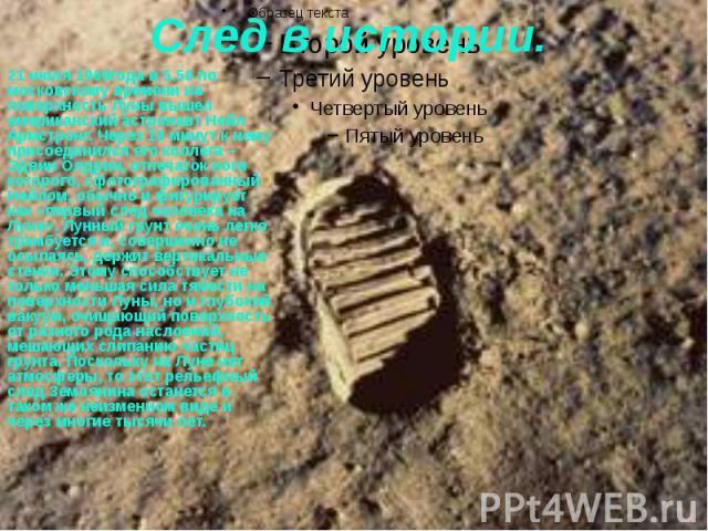 След в истории. 21 июля 1969года в 5.56 по московскому времени на поверхность Луны вышел американский астронавт Нейл Армстронг. Через 19 минут к нему присоединился его коллега – Эдвин Олдрин, отпечаток ноги которого, сфотографированный Нейлом, обычн…