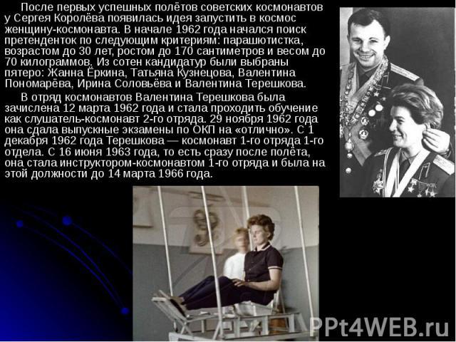После первых успешных полётов советских космонавтов у Сергея Королёва появилась идея запустить в космос женщину-космонавта. В начале 1962 года начался поиск претенденток по следующим критериям: парашютистка, возрастом до 30 лет, ростом до 170 сантим…