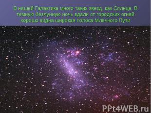В нашей Галактике много таких звезд, как Солнце. В темную безлунную ночь вдали о