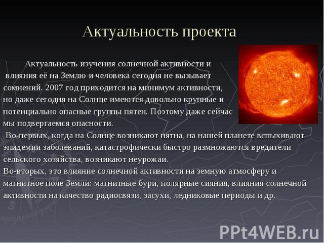 Актуальность изучения солнечной активности и Актуальность изучения солнечной активности и влияния её на Землю и человека сегодня не вызывает сомнений. 2007 год приходится на минимум активности, но даже сегодня на Солнце имеются довольно крупные и по…