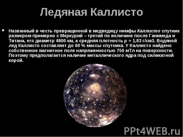 Названный в честь превращенной в медведицу нимфы Каллисто спутник размером примерно с Меркурий – третий по величине после Ганимеда и Титана, его диаметр 4800км, а средняя плотность ρ=1,83 г/см3. Водяной лед Каллисто составляет до 6…