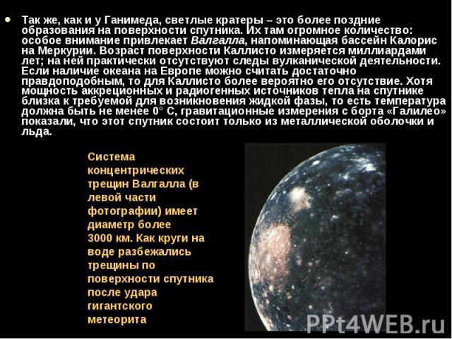 Так же, как и у Ганимеда, светлые кратеры – это более поздние образования на поверхности спутника. Их там огромное количество: особое внимание привлекает Валгалла, напоминающая бассейн Калорис на Меркурии. Возраст поверхности Каллисто измеряется мил…