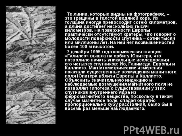Те линии, которые видны на фотографиях, – это трещины в толстой водяной коре. Их толщина иногда превосходит сотню километров, а длина достигает нескольких тысяч километров. На поверхности Европы практически отсутствуют кратеры, что говорит о молодос…