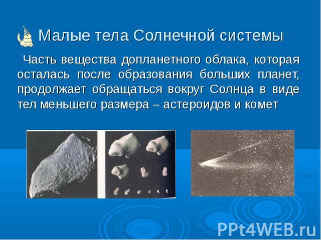 Часть вещества допланетного облака, которая осталась после образования больших планет, продолжает обращаться вокруг Солнца в виде тел меньшего размера – астероидов и комет Часть вещества допланетного облака, которая осталась после образования больши…