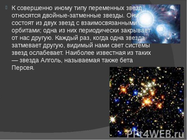 К совершенно иному типу переменных звезд относятся двойные-затменные звезды. Они состоят из двух звезд с взаимосвязанными орбитами; одна из них периодически закрывает от нас другую. Каждый раз, когда одна звезда затмевает другую, видимый нами свет с…