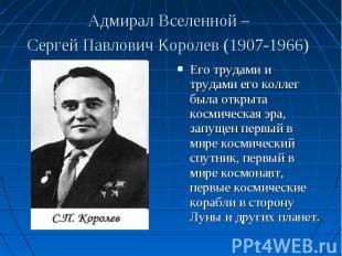 Его трудами и трудами его коллег была открыта космическая эра, запущен первый в