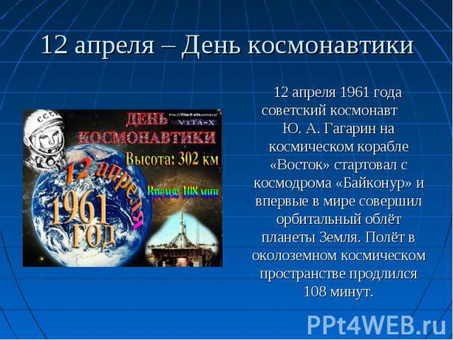 12 апреля 1961 года советский космонавт Ю. А. Гагарин на космическом корабле «Восток» стартовал с космодрома «Байконур» и впервые в мире совершил орбитальный облёт планеты Земля. Полёт в околоземном космическом пространстве продлился 108 минут. 12 а…