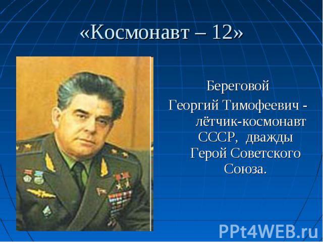 Береговой Георгий Тимофеевич - лётчик-космонавт СССР, дважды Герой Советского Союза.