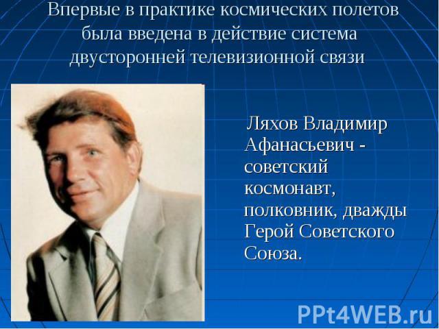 Ляхов Владимир Афанасьевич - советский космонавт, полковник, дважды Герой Советского Союза. Ляхов Владимир Афанасьевич - советский космонавт, полковник, дважды Герой Советского Союза.