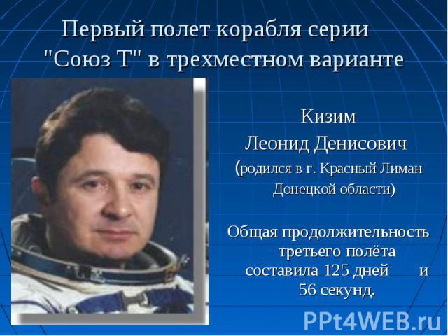 Кизим Леонид Денисович (родился в г. Красный Лиман Донецкой области) Общая продолжительность третьего полёта составила 125 дней и 56 секунд.