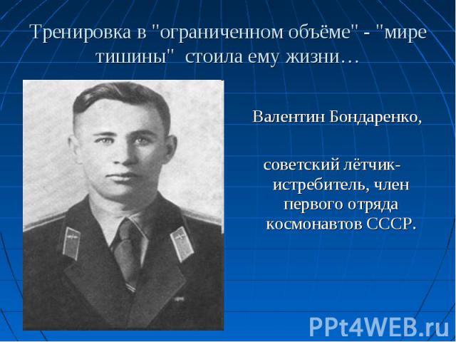 Валентин Бондаренко, советский лётчик-истребитель, член первого отряда космонавтов СССР.