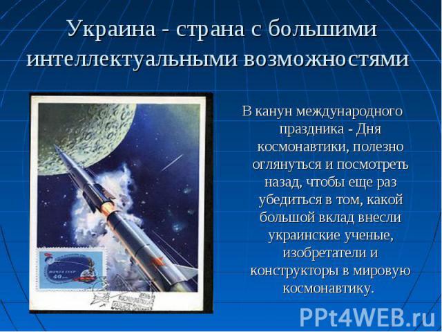 В канун международного праздника - Дня космонавтики, полезно оглянуться и посмотреть назад, чтобы еще раз убедиться в том, какой большой вклад внесли украинские ученые, изобретатели и конструкторы в мировую космонавтику.