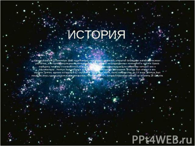 ИСТОРИЯ Обнаруженный23 сентября1846 года Нептун стал первой планетой, открытой благодаряматематическими расчётам, а не путём регулярных наблюдений. Обнаружение непредвиденных изменений в орбитеУрана породило гипотезу о неизве…