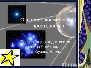 Освоение космического пространства Презентацию подготовила ученица 9 «А» класса