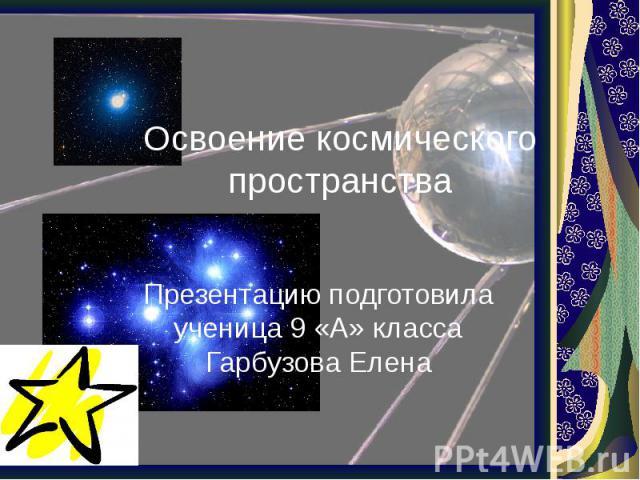 Освоение космического пространства Презентацию подготовила ученица 9 «А» класса Гарбузова Елена
