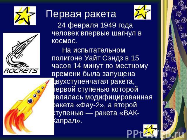 Первая ракета 24 февраля 1949 года человек впервые шагнул в космос. На испытательном полигоне Уайт Сэндз в 15 часов 14 минут по местному времени была запущена двухступенчатая ракета, первой ступенью которой являлась модифицированная ракета «Фау-2», …