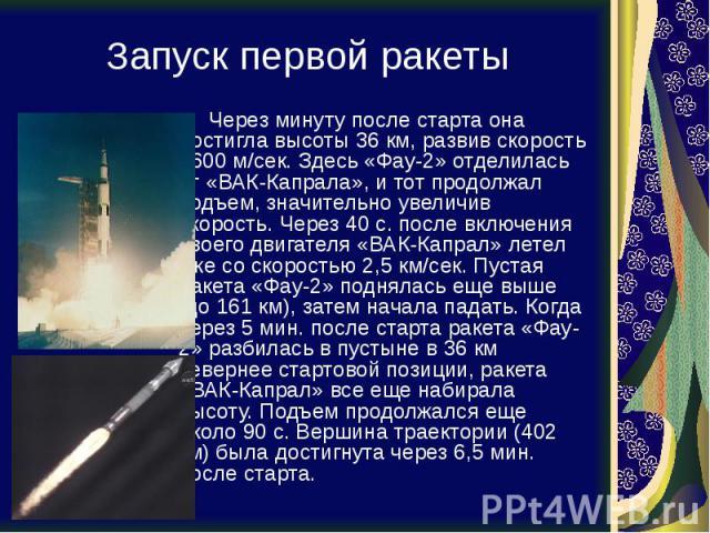 Запуск первой ракеты Через минуту после старта она достигла высоты 36 км, развив скорость 1600 м/сек. Здесь «Фау-2» отделилась от «ВАК-Капрала», и тот продолжал подъем, значительно увеличив скорость. Через 40 с. после включения своего двигателя «ВАК…