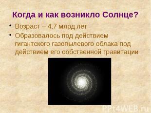 Когда и как возникло Солнце? Возраст – 4,7 млрд лет Образовалось под действием г