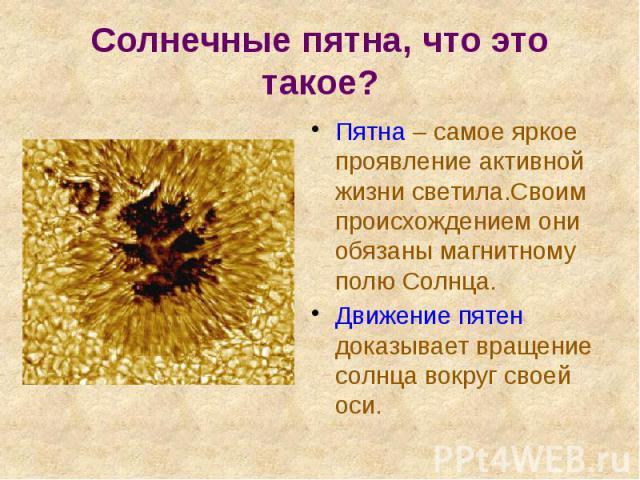 Солнечные пятна, что это такое? Пятна – самое яркое проявление активной жизни светила.Своим происхождением они обязаны магнитному полю Солнца. Движение пятен доказывает вращение солнца вокруг своей оси.
