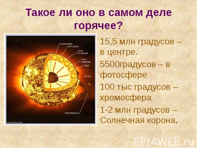Такое ли оно в самом деле горячее? 15,5 млн градусов – в центре. 5500градусов – в фотосфере 100 тыс градусов – хромосфера 1-2 млн градусов – Солнечная корона.