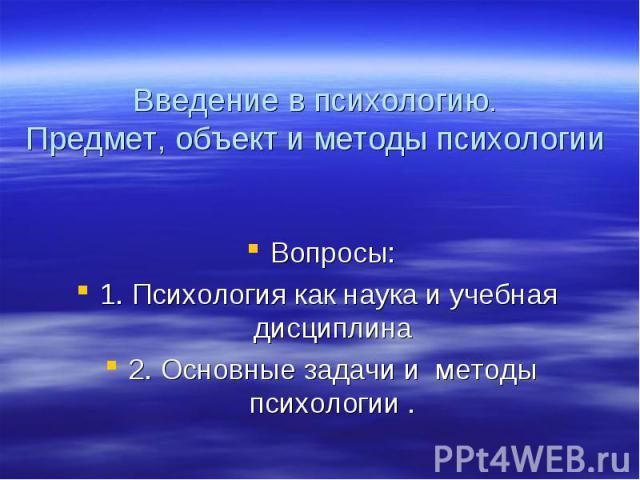 Вопросы: 1. Психология как наука и учебная дисциплина 2. Основные задачи и методы психологии .
