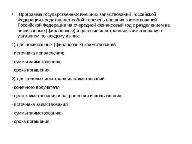 Программа государственных внешних заимствований Российской Федерации представляет собой перечень внешних заимствований Российской Федерации на очередной финансовый год с разделением на несвязанные (финансовые) и целевые иностранные заимствован…