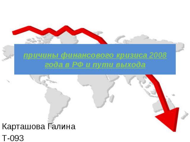 причины финансового кризиса 2008 года в РФ и пути выхода Карташова Галина Т-093