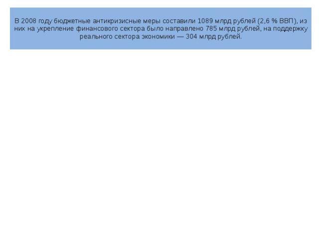 В 2008 году бюджетные антикризисные меры составили 1089млрд рублей (2,6% ВВП), из них на укрепление финансового сектора было направлено 785млрд рублей, на поддержку реального сектора экономики— 304млрд рублей.