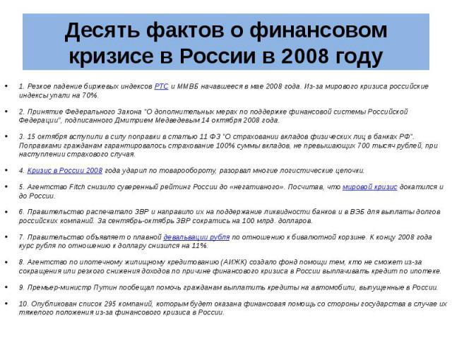 """Десять фактов о финансовом кризисе в России в 2008 году 1. Резкое падение биржевых индексов РТС и ММВБ начавшееся в мае 2008 года. Из-за мирового кризиса российские индексы упали на 70%. 2. Принятие Федерального Закона """"О дополнительных мерах п…"""