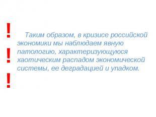 Таким образом, в кризисе российской экономики мы наблюдаем явную патологию, хара