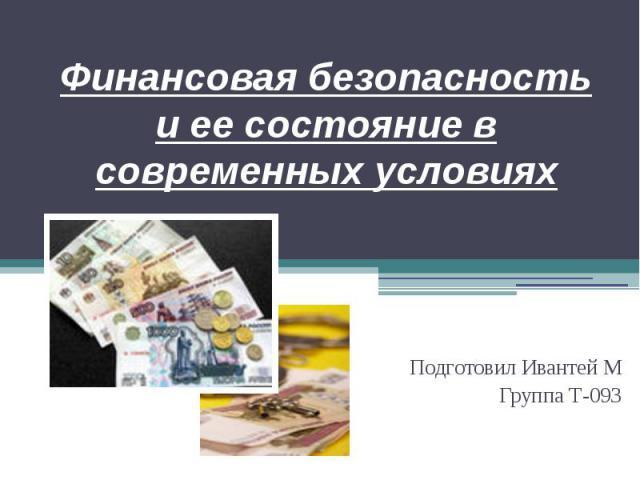Финансовая безопасность и ее состояние в современных условиях Подготовил Ивантей М Группа Т-093