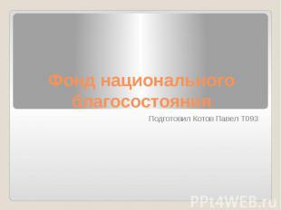 Фонд национального благосостояния Подготовил Котов Павел Т093