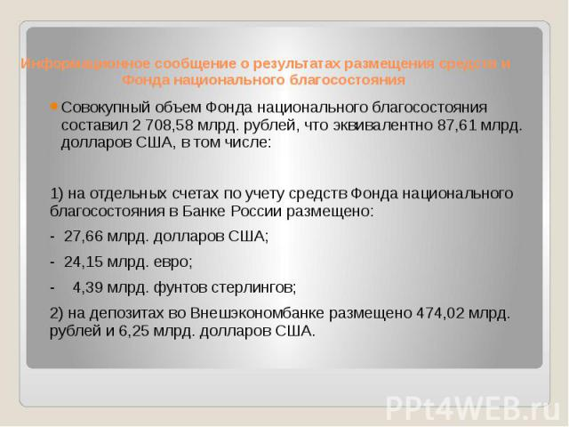 Информационное сообщение о результатах размещения средств и Фонда национального благосостояния Совокупный объем Фонда национального благосостояния составил 2 708,58 млрд. рублей, что эквивалентно 87,61 млрд. долларов США, в том числе: 1) на отдельны…
