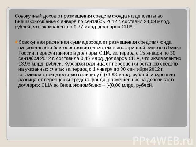 Совокупный доход от размещения средств фонда на депозиты во Внешэкономбанке с января по сентябрь 2012 г. составил 24,09 млрд. рублей, что эквивалентно 0,77 млрд. долларов США. Совокупный доход от размещения средств фонда на депозиты во Внешэкономбан…