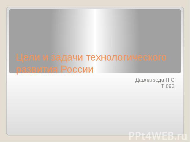 Цели и задачи технологического развития России Давлатзода П С Т 093