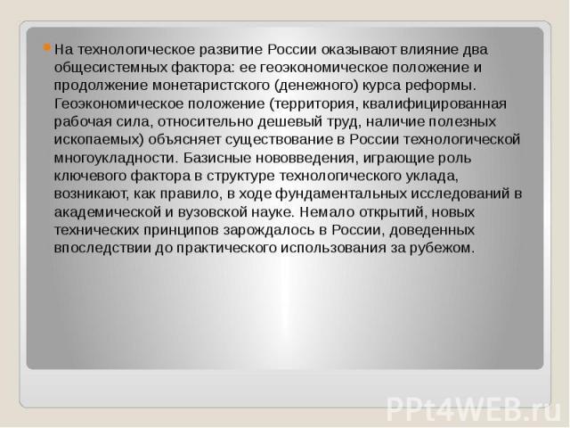 На технологическое развитие России оказывают влияние два общесистемных фактора: ее геоэкономическое положение и продолжение монетаристского (денежного) курса реформы. Геоэкономическое положение (территория, квалифицированная рабочая сила, относитель…