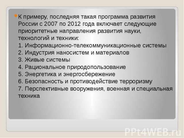 К примеру, последняя такая программа развития России с 2007 по 2012 года включает следующие приоритетные направления развития науки, технологий и техники: 1. Информационно-телекоммуникационные системы 2. Индустрия наносистем и материалов…