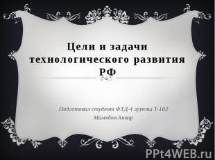 Цели и задачи технологического развития РФ Подготовил студент ФТД-4 группы Т-102