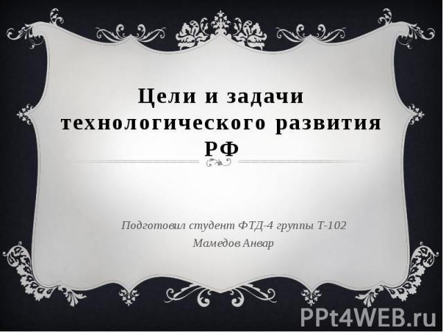 Цели и задачи технологического развития РФ Подготовил студент ФТД-4 группы Т-102 Мамедов Анвар