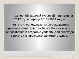 Основной задачей курсовой политики на 2012 год и период 2013–2014 годов Основной