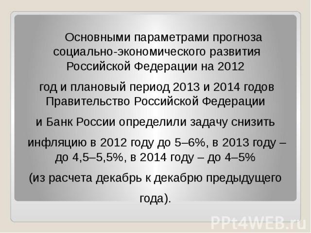 Основными параметрами прогноза социально-экономического развития Российской Федерации на 2012 Основными параметрами прогноза социально-экономического развития Российской Федерации на 2012 год и плановый период 2013 и 2014 годов Правительство Российс…