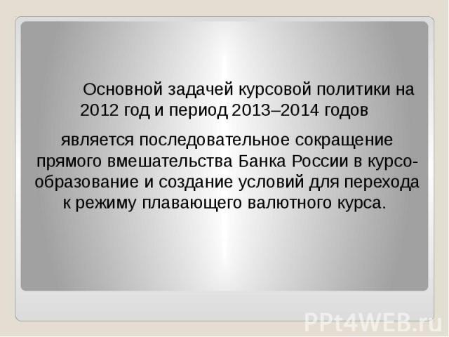 Основной задачей курсовой политики на 2012 год и период 2013–2014 годов Основной задачей курсовой политики на 2012 год и период 2013–2014 годов является последовательное сокращение прямого вмешательства Банка России в курсо-образование и создание ус…