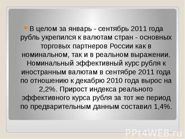 В целом за январь - сентябрь 2011 года рубль укрепился к валютам стран - основных торговых партнеров России как в номинальном, так и в реальном выражении. Номинальный эффективный курс рубля к иностранным валютам в сентябре 2011 года по…