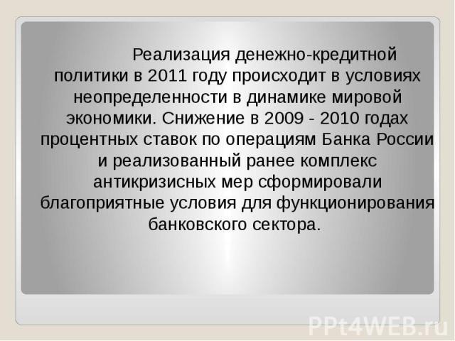 Реализация денежно-кредитной политики в 2011 году происходит в условиях неопределенности в динамике мировой экономики. Снижение в 2009 - 2010 годах процентных ставок по операциям Банка России и реализованный ранее комплекс антикризисных мер сформиро…