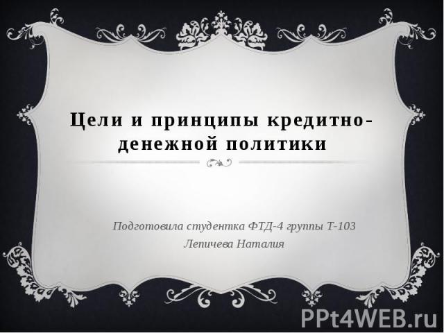 Цели и принципы кредитно-денежной политики Подготовила студентка ФТД-4 группы Т-103 Лепичева Наталия