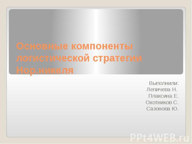 Основные компоненты логистической стратегии Нор.никеля Выполнили: Лепичева Н. Плаксина Е. Охотников С. Сазонова Ю.