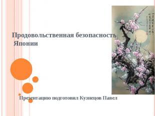 Продовольственная безопасность Японии Презентацию подготовил Кузнецов Павел