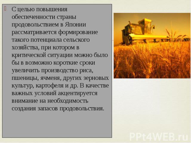 С целью повышения обеспеченности страны продовольствием в Японии рассматривается формирование такого потенциала сельского хозяйства, при котором в критической ситуации можно было бы в возможно короткие сроки увеличить производство риса, пшеницы, ячм…