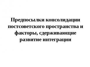 Предпосылки консолидации постсоветского пространства и факторы, сдерживающие раз