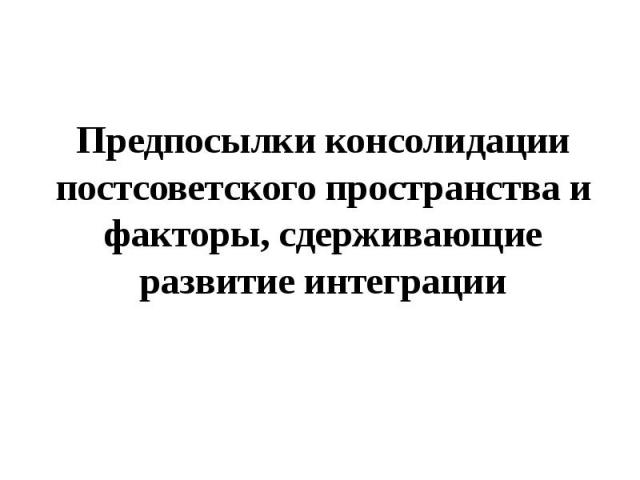 Предпосылки консолидации постсоветского пространства и факторы, сдерживающие развитие интеграции